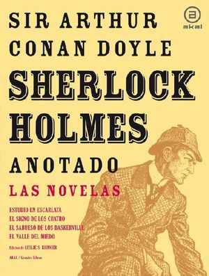 SHERLOCK HOLMES ANOTADO : LAS NOVELAS : ESTUDIO EN ESCARLATA ; EL SIGNO DE LOS CUATRO ; EL SABUESO D