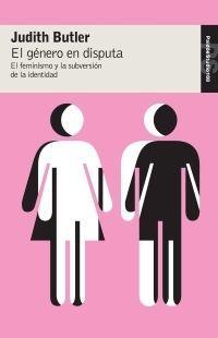 EL GÉNERO EN DISPUTA : EL FEMINISMO Y LA SUBVERSIÓN DE LA IDENTIDAD