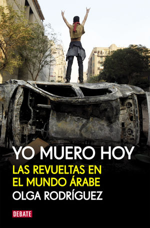 YO MUERO HOY.LA REVUELTAS EN EL MUNDO ARABE